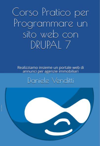 Corso Pratico per Programmare un sito web con DRUPAL 7: Realizziamo insieme un portale web di annunci per agenzie immobiliari